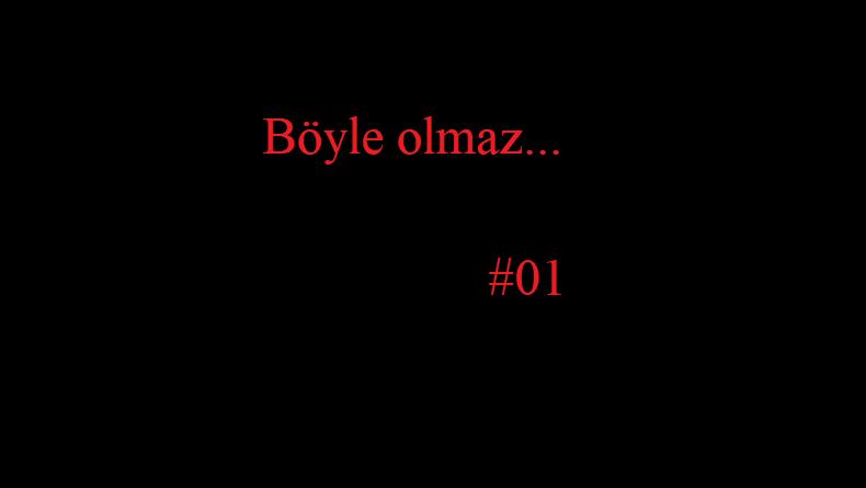 Böyle olmaz… #01